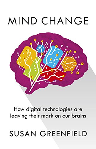 Mind Change: How digital technologies are leaving their mark on our brains: Greenfield, Susan