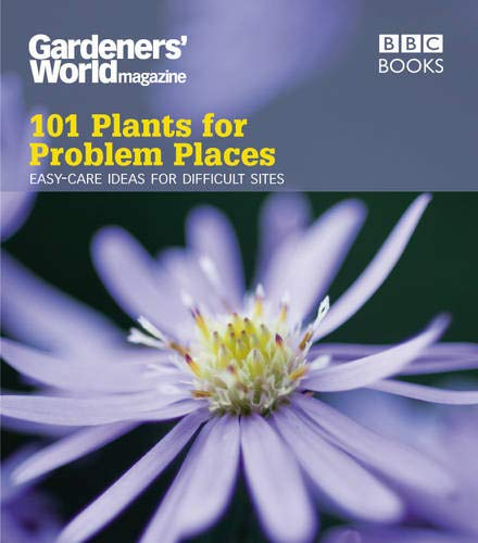 101 Plants for Problem Places: Easy-Care Ideas for Difficult Sites (Gardeners' World Magazine ...