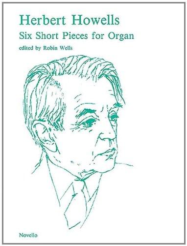 6 Short Pieces for Organ: Robin Wells (Editor), Herbert Howells (Composer)