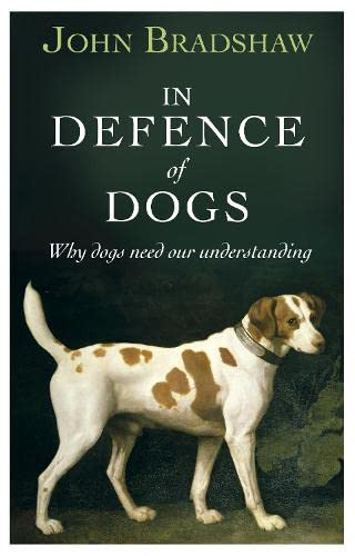 In Defence of Dogs: Why Dogs Need: Bradshaw, John