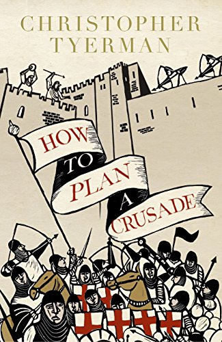 How to Plan a Crusade: Reason and Religious War in the Middle Ages: Tyerman, Christopher