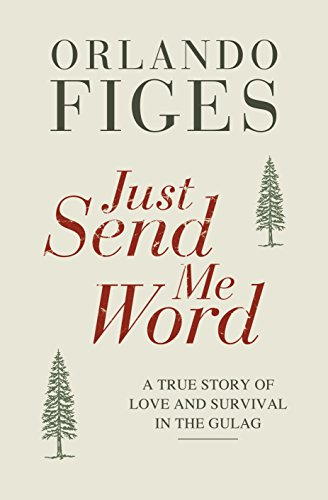Just Send Me Word: A True Story of Love and Survival in the Gulag: Orlando Figes