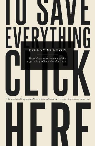 9781846145483: To Save Everything, Click Here: Technology, Solutionism, and the Urge to Fix Problems that Don't Exist