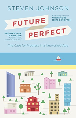 Future Perfect: The Case For Progress In A Networked Age: Steven Johnson,Steven Johnson