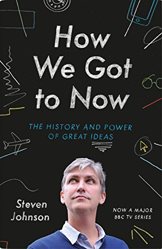 How We Got to Now: Six Innovations that Made the Modern World: Steven Johnson