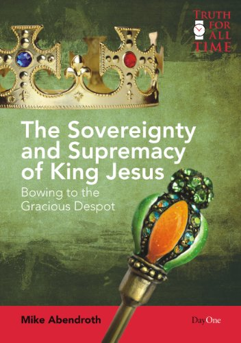 The Sovereignty and Supremacy of King Jesus: Bowing to the Gracious Despot (Truth for All Time): ...