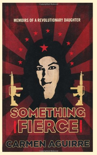 Something Fierce: A Memoir of a Revolutionary: Carmen Aguirre