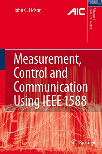 Measurement, Control, and Communication Using IEEE 1588 (Advances in Industrial Control): John C. ...