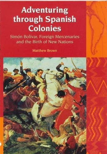 9781846310331: Adventuring Through Spanish Colonies: Simon Bolivar, Foreign Mercenaries and the Birth of New Nations (Liverpool University Press - Liverpool Latin American Studies)