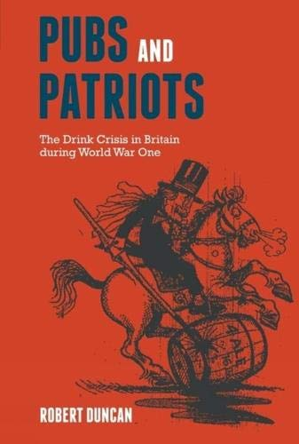 Pubs and Patriots: The Drink Crisis in Britain during World War One (9781846318955) by Duncan, Robert