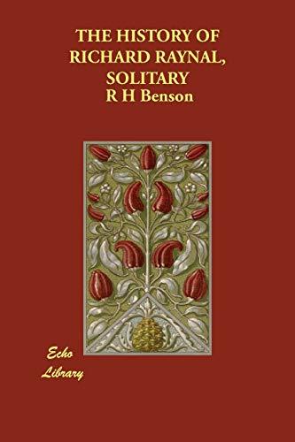 THE HISTORY OF RICHARD RAYNAL, SOLITARY: R H Benson