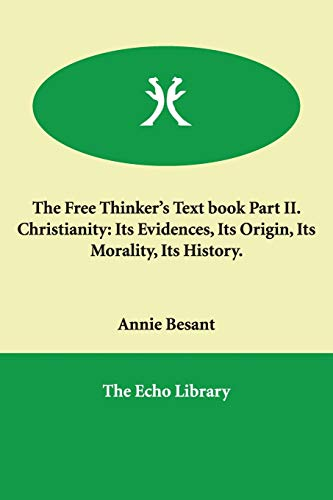 The Free Thinker's Text book Part II. Christianity: Its Evidences, Its Origin, Its Morality, ...