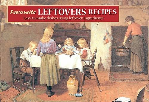 9781846401800: Favourite Leftovers Recipes: Easy to Make Dishes Using Leftover Ingredients