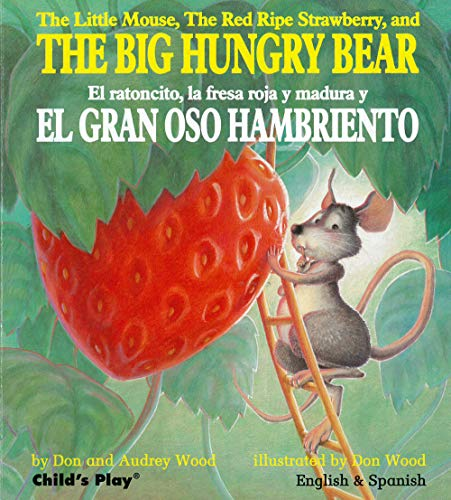 The Little Mouse, the Red Ripe Strawberry, and the Big Hungry Bear/El Ratoncito, La Fresca Roja Y Madura Y El Gran Oso Hambriento (Child's Play Library) (184643405X) by Audrey Wood; Don Wood