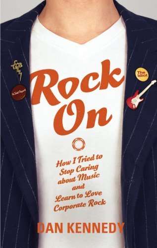 Rock On - How I Tried to Stop Caring About Music and Learn To Love Corporate Rock (1846551730) by Dan Kennedy