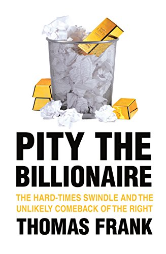 9781846556029: Pity the Billionaire: The Hard-Times Swindle and the Unlikely Comeback of the Right