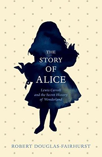 The Story of Alice: Lewis Carroll and The Secret History of Wonderland: Douglas-Fairhurst, Robert