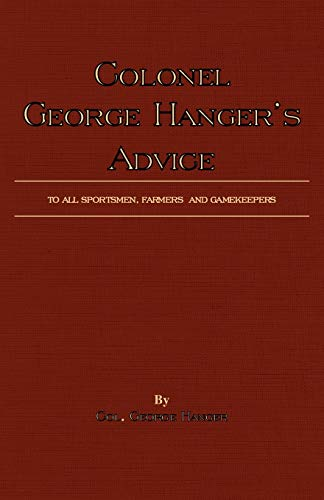 Colonel George Hangers Advice to All Sportsmen, Farmers and Gamekeepers (History of Shooting Series...
