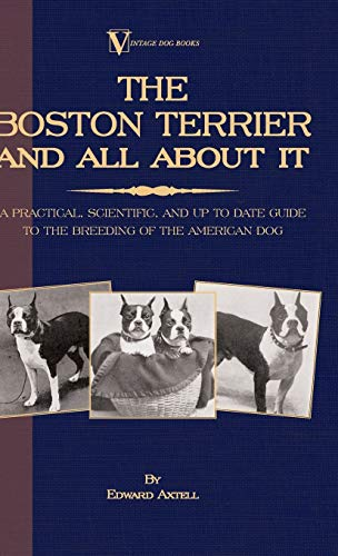 The Boston Terrier and All about It: A Practical, Scientific, and Up to Date Guide to the Breeding ...