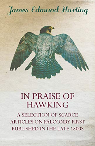 9781846640780: In Praise of Hawking - A Selection of Scarce Articles on Falconry First Published in the Late 1800s
