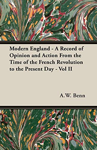 Modern England - A Record of Opinion and Action From the Time of the French Revolution to the ...
