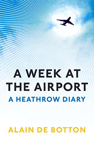 A Week at the Airport: A Heathrow Diary: de Botton, Alain