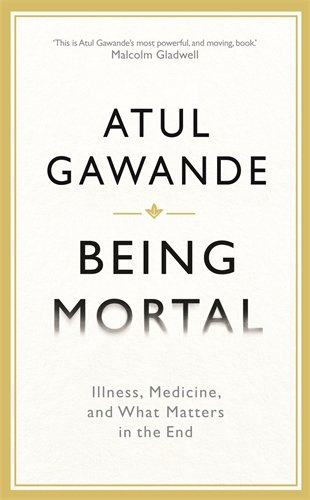 Being Mortal: Illness, Medicine and What Matters in the End: Gawande, Atul