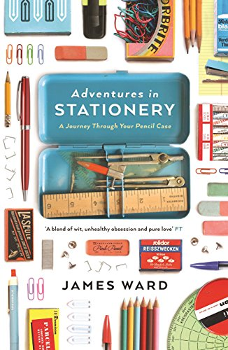 Adventures in Stationery: A Journey Through Your Pencil Case: Ward, James