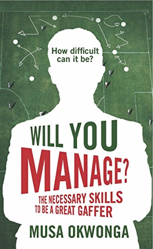 Will You Manage?: The Necessary Skills to be a Great Gaffer: Okwonga, Musa