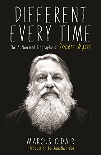 9781846687594: Different Every Time: The Authorised Biography of Robert Wyatt