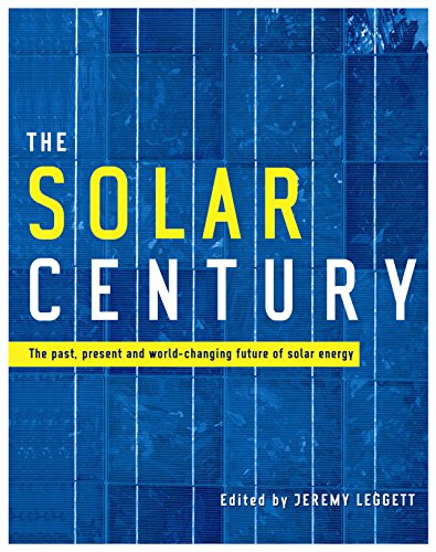 The Solar Century: The Past, Present and World-changing Future of Solar Energy: Leggett, Jeremy