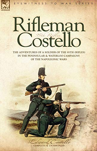 9781846770005: Rifleman Costello: The adventures of a soldier of the 95th (rifles) in the Peninsular & Waterloo Campaigns of the Napoleonic Wars: The Adventures of a ... and Waterloo Campaigns of the Napoleonic Wars
