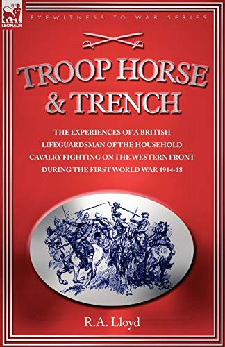 9781846770685: TROOP, HORSE & TRENCH - THE EXPERIENCES OF A BRITISH LIFEGUARDSMAN OF THE HOUSEHOLD CAVALRY FIGHTING ON THE WESTERN FRONT DURING THE FIRST WORLD WAR 1914-18