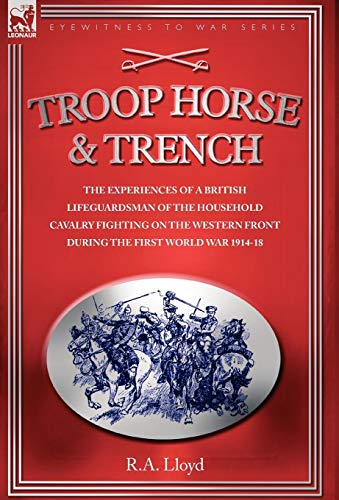 TROOP HORSE AND TRENCH The Experiences of a British Lifeguardsman of the Household Cavalry Fighti...