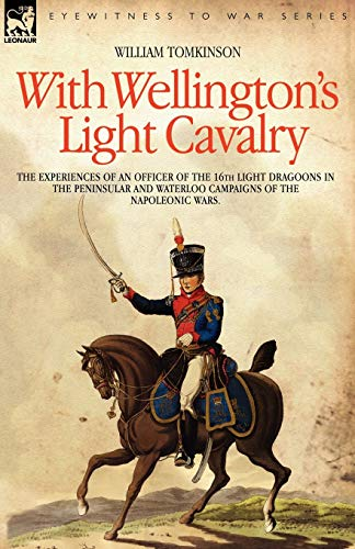 9781846770883: With Wellington's Light Cavalry - the experiences of an officer of the 16th Light Dragoons in the Peninsular and Waterloo campaigns of the Napoleonic wars