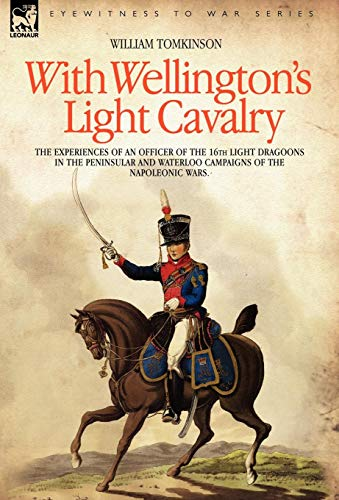 9781846770999: With Wellington's Light Cavalry - the experiences of an officer of the 16th Light Dragoons in the Peninsular and Waterloo campaigns of the Napoleonic wars