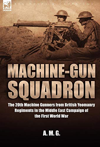 Machine-Gun Squadron: The 20th Machine Gunners from British Yeomanry Regiments in the Middle East ...