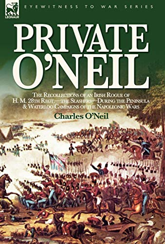 Private ONeil: The Recollections of an Irish Rogue of H. M. 28th Regt.-The Slashers-During the ...