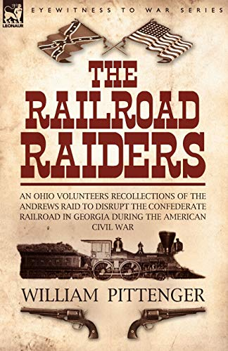 The Railroad Raiders: An Ohio Volunteers Recollections of the Andrews Raid to Disrupt the ...