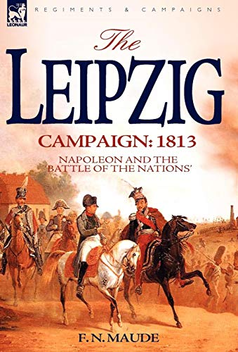 THE LEIPZIG CAMPAIGN: 1813, NAPOLEON AND THE: Maude, F.N.