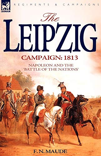 The Leipzig Campaign: 1813-Napoleon and the Battle: F N Maude