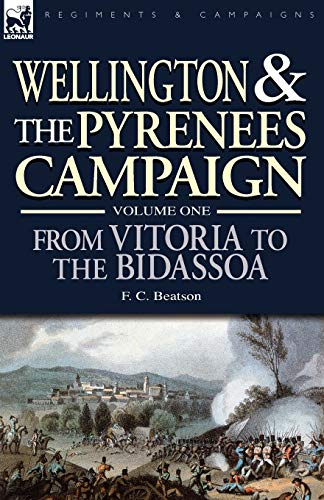 Wellington and the Pyrenees Campaign Volume I: From Vitoria to the Bidassoa: F. C. Beatson