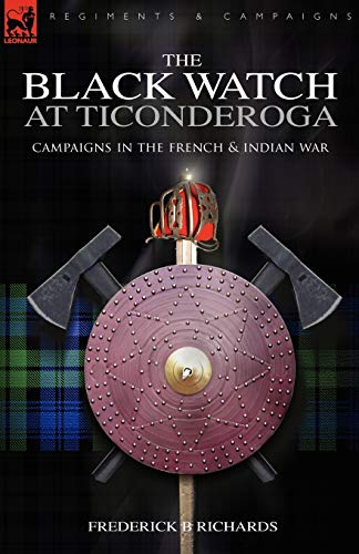 The Black Watch at Ticonderoga: Campaigns in the French Indian War: Frederick B. Richards