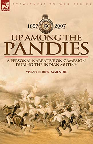 Up Among the Pandies: Experiences of a British Officer on Campaign During the Indian Mutiny, 1857-...