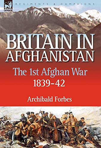 Britain in Afghanistan 1: The First Afghan War 1839-42: Archibald Forbes