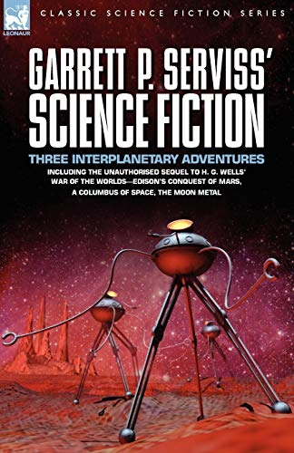 9781846773235: Garrett P. Serviss' Science Fiction: Three Interplanetary Adventures Including the Unnauthorised Sequel to H. G. Wells' War of the Worlds-Edison's Con