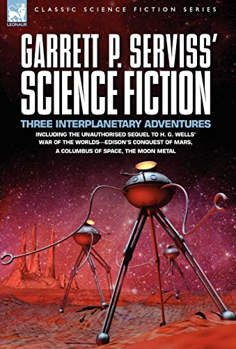 9781846773242: Garrett P. Serviss' Science Fiction: Three Interplanetary Adventures Including the Unnauthorised Sequel to H. G. Wells' War of the Worlds-Edison's Con