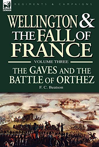 Wellington and the Fall of France Volume III: The Gaves and the Battle of Orthes: F. C. Beatson