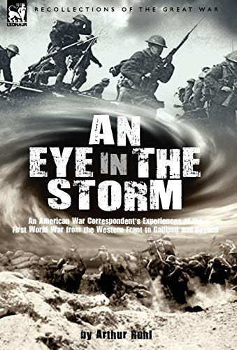 An Eye in the Storm: An American War Correspondents Experiences of the First World War from the ...