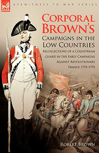 Corporal Brown's Campaigns in the Low Countries: Recollections of a Coldstream Guard in the Early Campaigns Against Revolutionary France 1793-1795 (Eyewitness to War) (1846774896) by Robert Brown